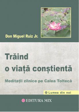 """Coperta 1 a cărții """"Trăind o viață conștientă. Meditații zilnice pe calea toltecă"""""""